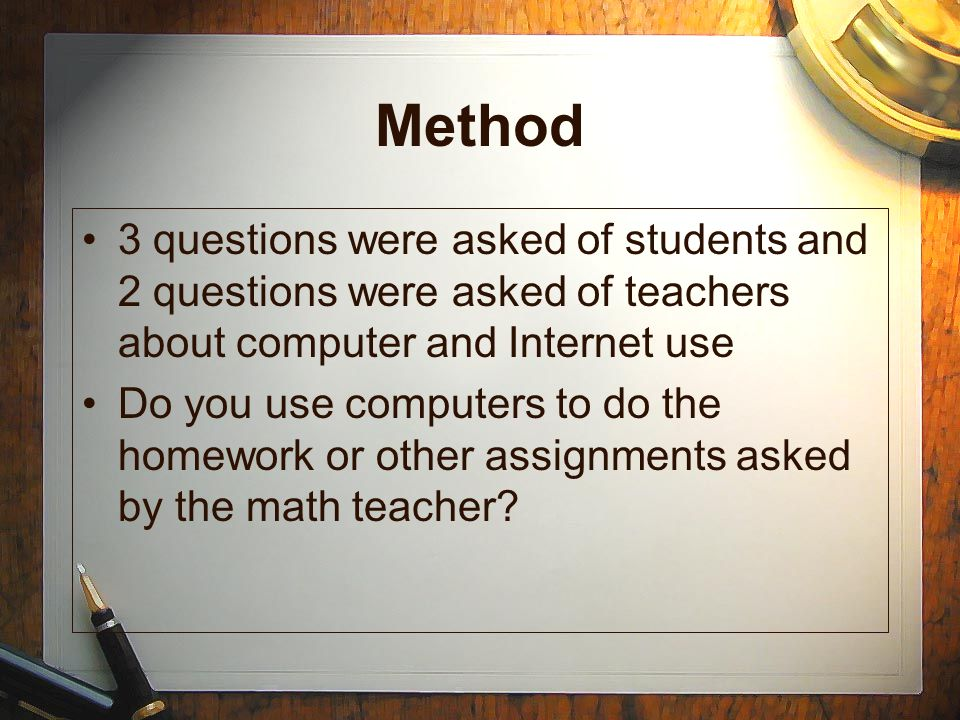 Method 3 questions were asked of students and 2 questions were asked of teachers about computer and Internet use Do you use computers to do the homework or other assignments asked by the math teacher