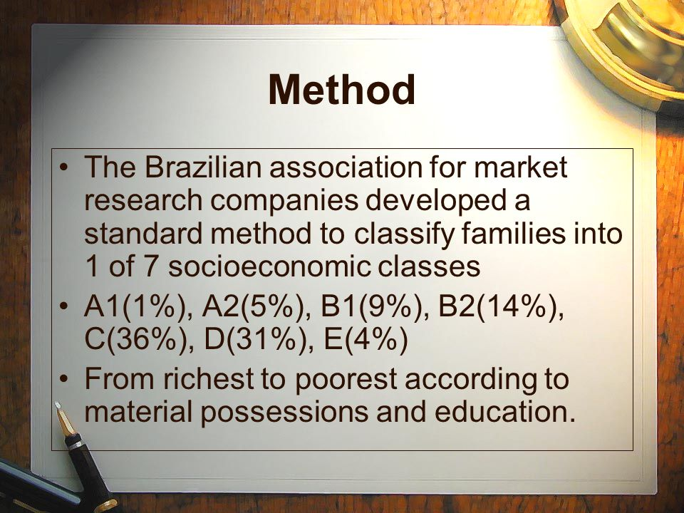 Method The Brazilian association for market research companies developed a standard method to classify families into 1 of 7 socioeconomic classes A1(1%), A2(5%), B1(9%), B2(14%), C(36%), D(31%), E(4%) From richest to poorest according to material possessions and education.