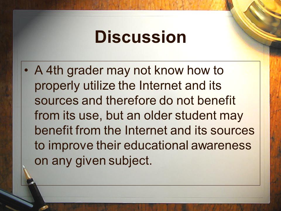 Discussion A 4th grader may not know how to properly utilize the Internet and its sources and therefore do not benefit from its use, but an older student may benefit from the Internet and its sources to improve their educational awareness on any given subject.