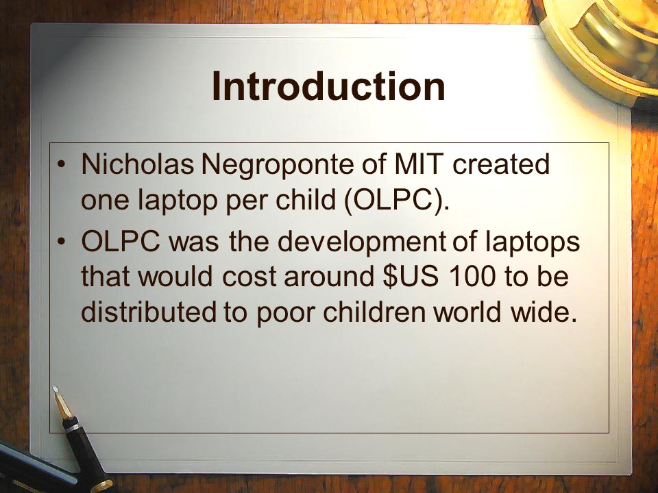 Introduction Nicholas Negroponte of MIT created one laptop per child (OLPC).