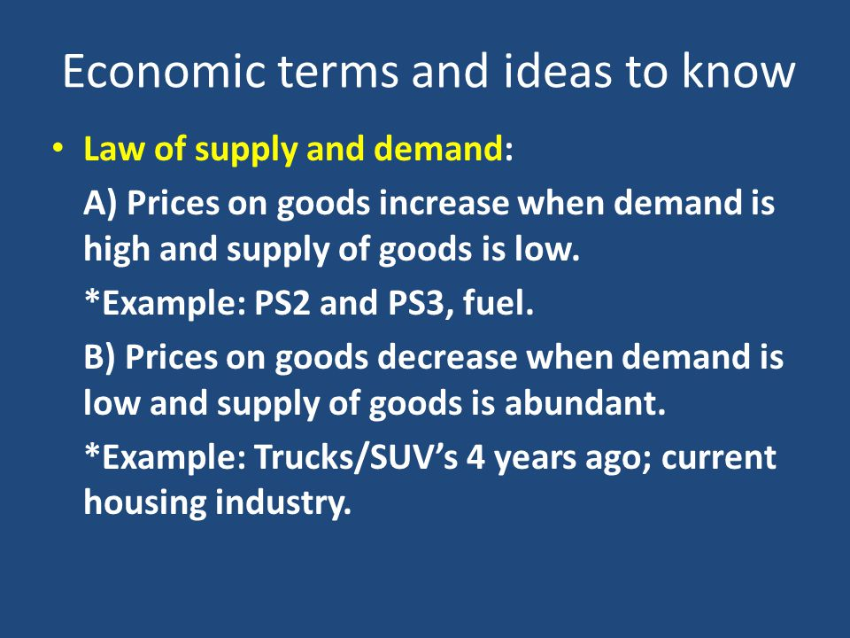 Economic terms and ideas to know Law of supply and demand: A) Prices on goods increase when demand is high and supply of goods is low.