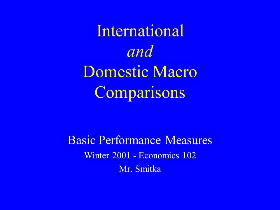 International and Domestic Macro Comparisons Basic Performance Measures Winter 2001 - Economics 102 Mr.