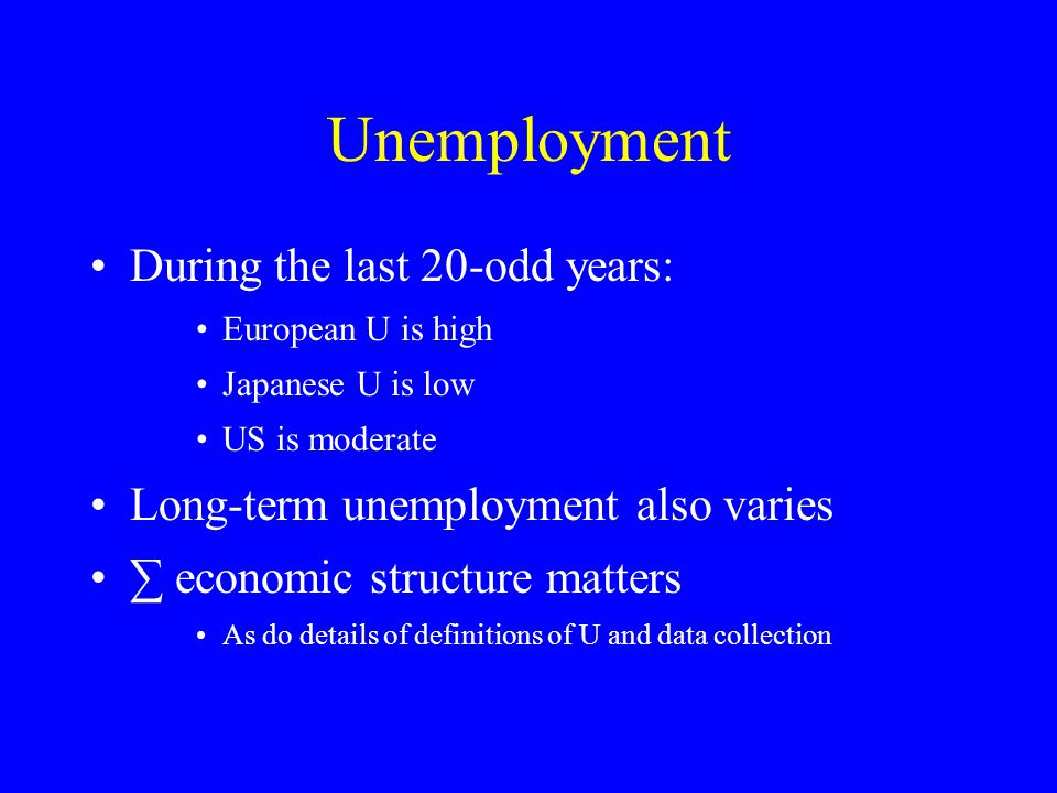 Unemployment During the last 20-odd years: European U is high Japanese U is low US is moderate Long-term unemployment also varies ∑ economic structure matters As do details of definitions of U and data collection