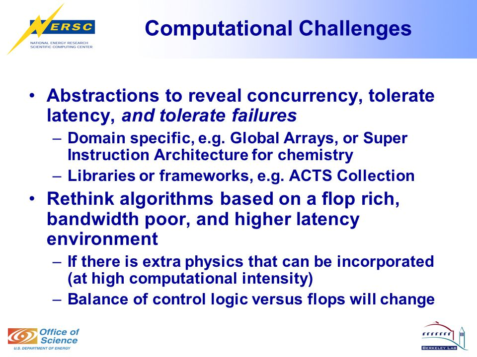 Computational Challenges Abstractions to reveal concurrency, tolerate latency, and tolerate failures –Domain specific, e.g.