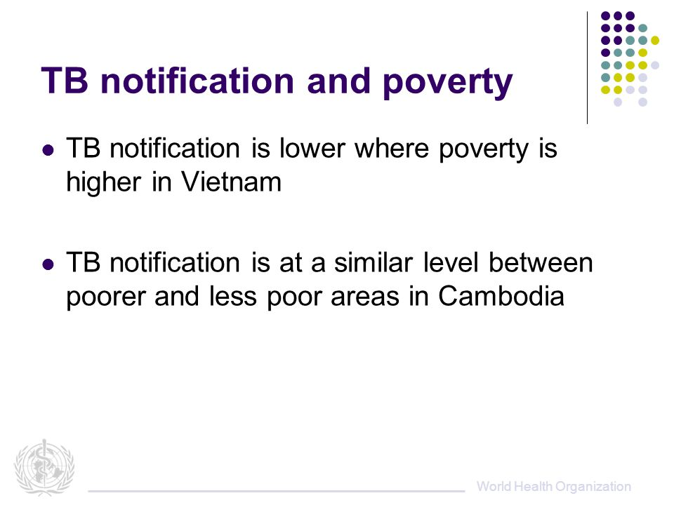 World Health Organization TB notification and poverty TB notification is lower where poverty is higher in Vietnam TB notification is at a similar level between poorer and less poor areas in Cambodia