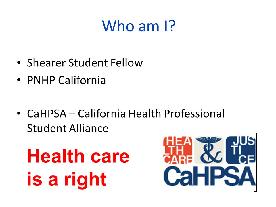 Who am I? Shearer Student Fellow PNHP California CaHPSA – California Health Professional Student Alliance Health care is a right
