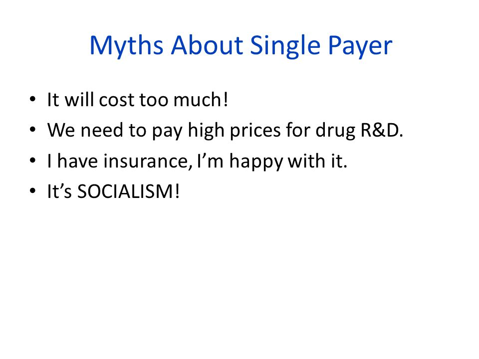 Myths About Single Payer It will cost too much. We need to pay high prices for drug R&D.