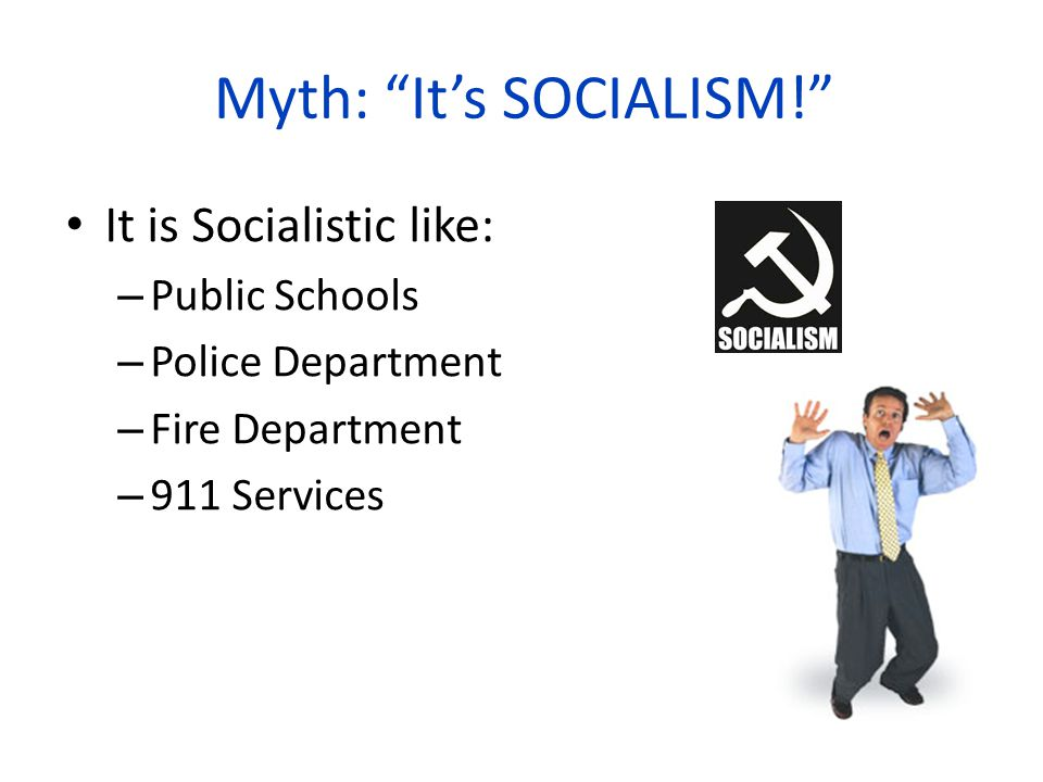 Myth: It's SOCIALISM! It is Socialistic like: – Public Schools – Police Department – Fire Department – 911 Services
