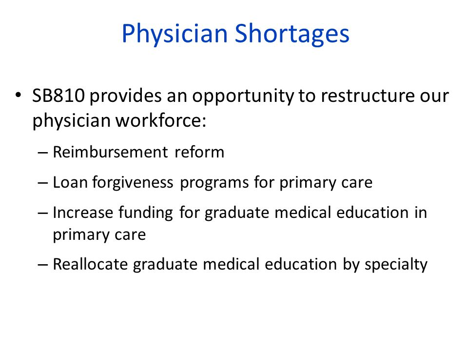 Physician Shortages SB810 provides an opportunity to restructure our physician workforce: – Reimbursement reform – Loan forgiveness programs for primary care – Increase funding for graduate medical education in primary care – Reallocate graduate medical education by specialty