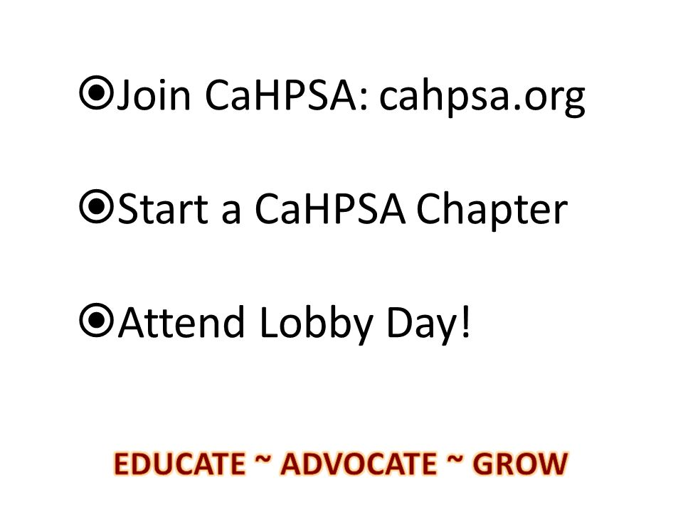  Join CaHPSA: cahpsa.org  Start a CaHPSA Chapter  Attend Lobby Day!