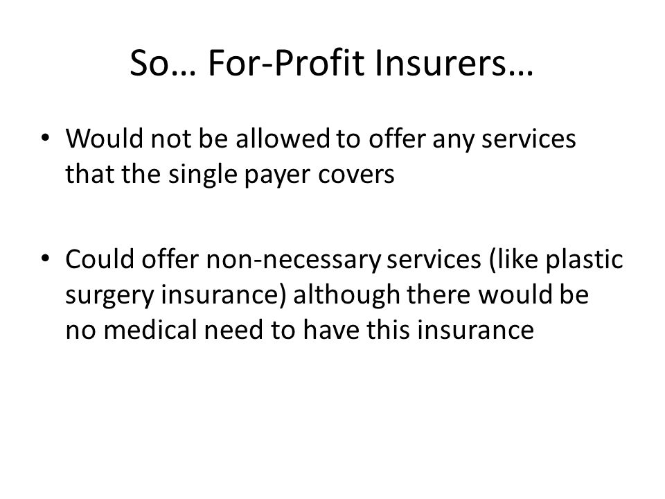 So… For-Profit Insurers… Would not be allowed to offer any services that the single payer covers Could offer non-necessary services (like plastic surgery insurance) although there would be no medical need to have this insurance