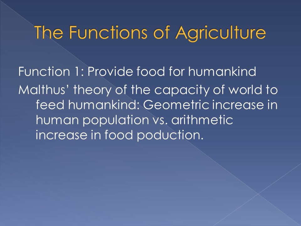 Function 1: Provide food for humankind Malthus' theory of the capacity of world to feed humankind: Geometric increase in human population vs. arithmet