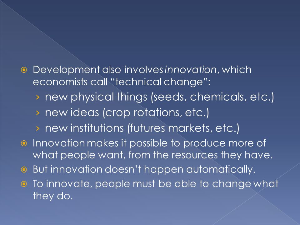 """ Development also involves innovation, which economists call """"technical change"""": › new physical things (seeds, chemicals, etc.) › new ideas (crop rot"""