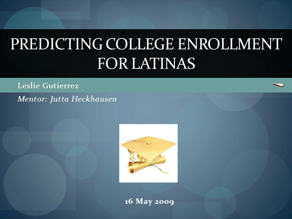 Leslie Gutierrez PREDICTING COLLEGE ENROLLMENT FOR LATINAS Mentor: Jutta Heckhausen 16 May 2009