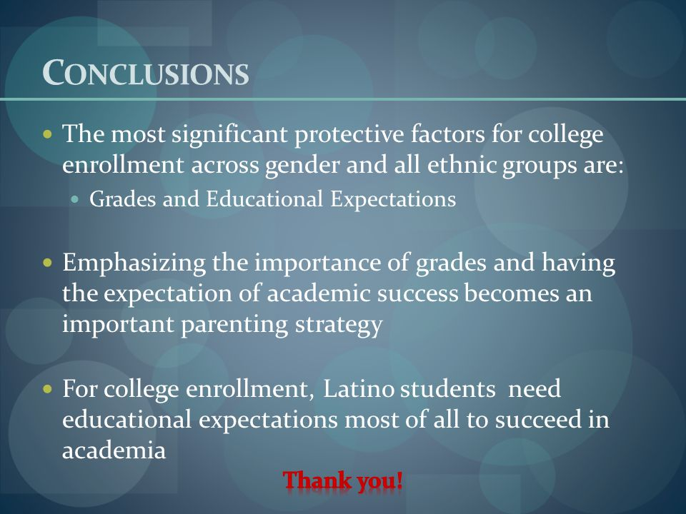 C ONCLUSIONS The most significant protective factors for college enrollment across gender and all ethnic groups are: Grades and Educational Expectations Emphasizing the importance of grades and having the expectation of academic success becomes an important parenting strategy For college enrollment, Latino students need educational expectations most of all to succeed in academia