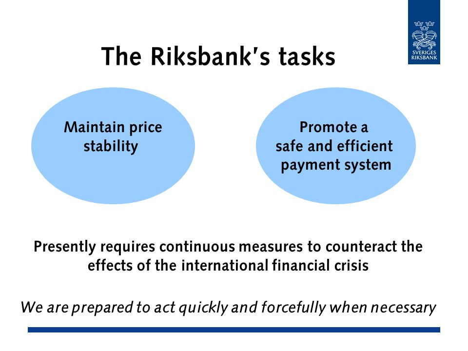 The Riksbank's tasks Maintain price stability Promote a safe and efficient payment system Presently requires continuous measures to counteract the effects of the international financial crisis We are prepared to act quickly and forcefully when necessary