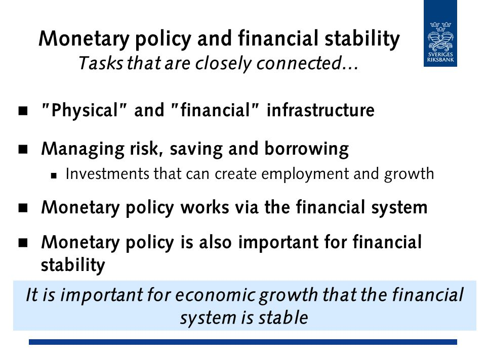 Monetary policy and financial stability Tasks that are closely connected… Physical and financial infrastructure Managing risk, saving and borrowing Investments that can create employment and growth Monetary policy works via the financial system Monetary policy is also important for financial stability It is important for economic growth that the financial system is stable