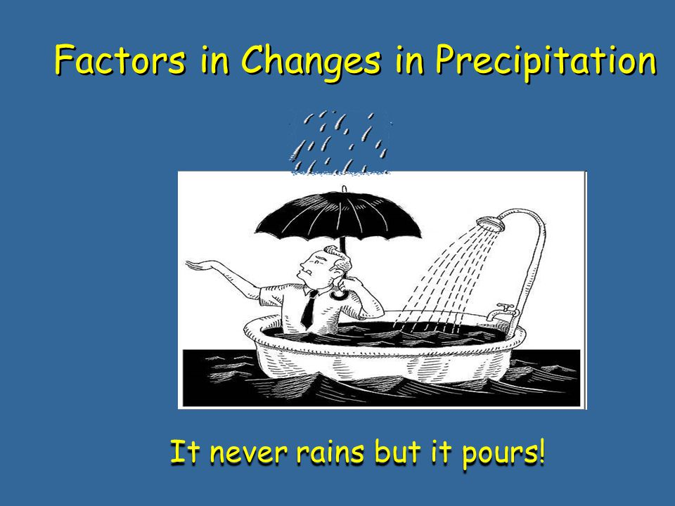 Factors in Changes in Precipitation It never rains but it pours!