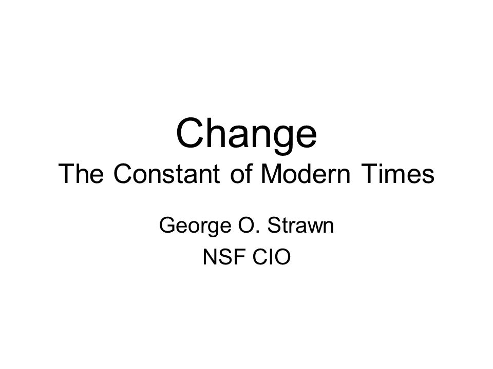 Change The Constant of Modern Times George O. Strawn NSF CIO