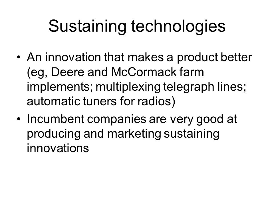 Sustaining technologies An innovation that makes a product better (eg, Deere and McCormack farm implements; multiplexing telegraph lines; automatic tuners for radios) Incumbent companies are very good at producing and marketing sustaining innovations