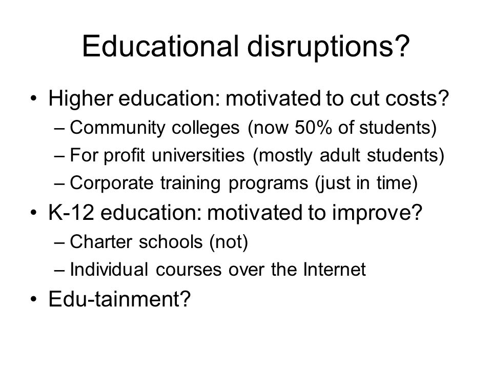 Educational disruptions. Higher education: motivated to cut costs.