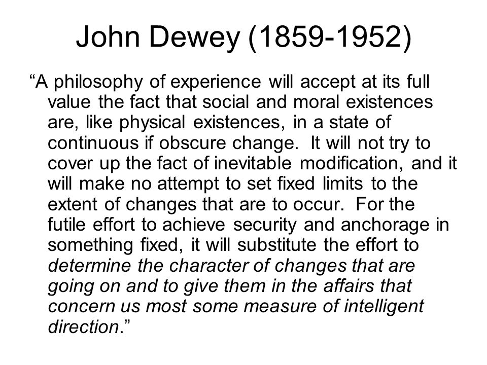 John Dewey (1859-1952) A philosophy of experience will accept at its full value the fact that social and moral existences are, like physical existences, in a state of continuous if obscure change.