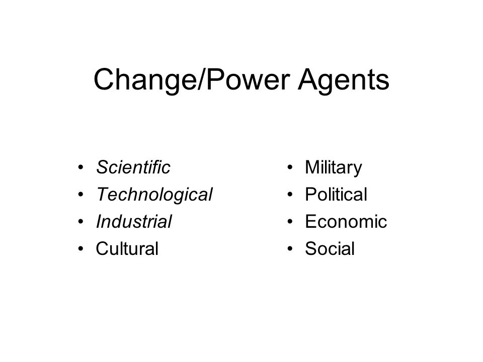 Change/Power Agents Scientific Technological Industrial Cultural Military Political Economic Social