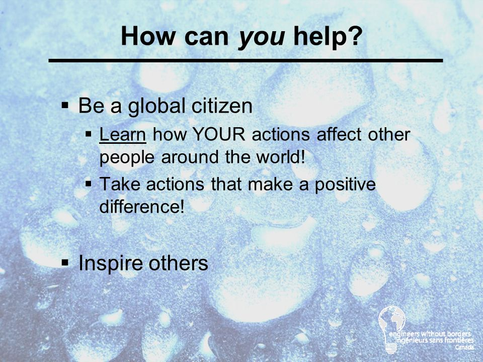  Be a global citizen  Learn how YOUR actions affect other people around the world.