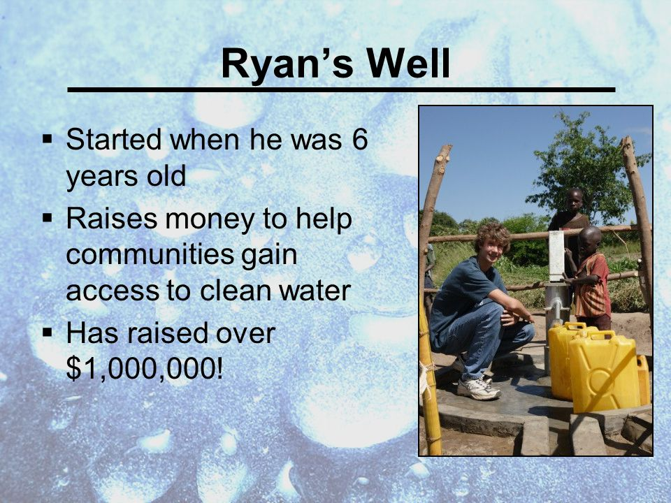 Ryan's Well  Started when he was 6 years old  Raises money to help communities gain access to clean water  Has raised over $1,000,000!