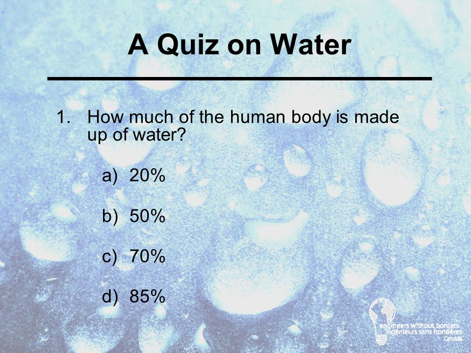 A Quiz on Water 1.How much of the human body is made up of water a)20% b)50% c)70% d)85%