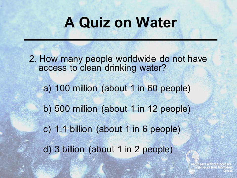 A Quiz on Water 2. How many people worldwide do not have access to clean drinking water.