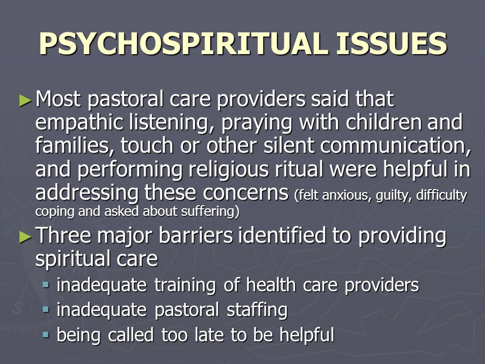 PSYCHOSPIRITUAL ISSUES ► Most pastoral care providers said that empathic listening, praying with children and families, touch or other silent communication, and performing religious ritual were helpful in addressing these concerns (felt anxious, guilty, difficulty coping and asked about suffering) ► Three major barriers identified to providing spiritual care  inadequate training of health care providers  inadequate pastoral staffing  being called too late to be helpful
