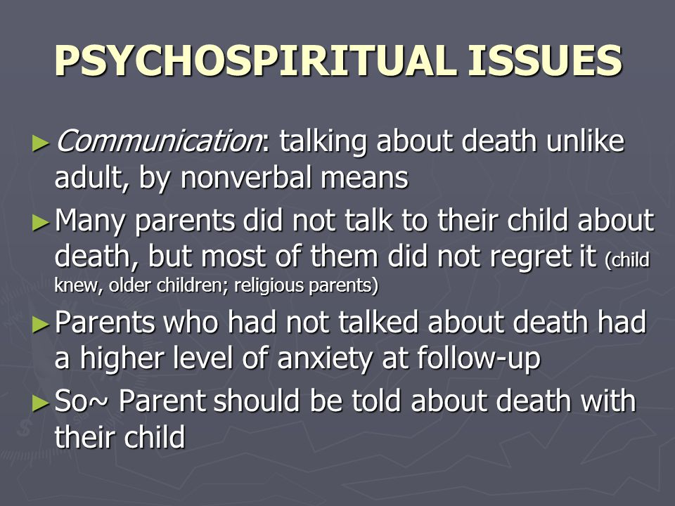 PSYCHOSPIRITUAL ISSUES ► Communication: talking about death unlike adult, by nonverbal means ► Many parents did not talk to their child about death, but most of them did not regret it (child knew, older children; religious parents) ► Parents who had not talked about death had a higher level of anxiety at follow-up ► So~ Parent should be told about death with their child