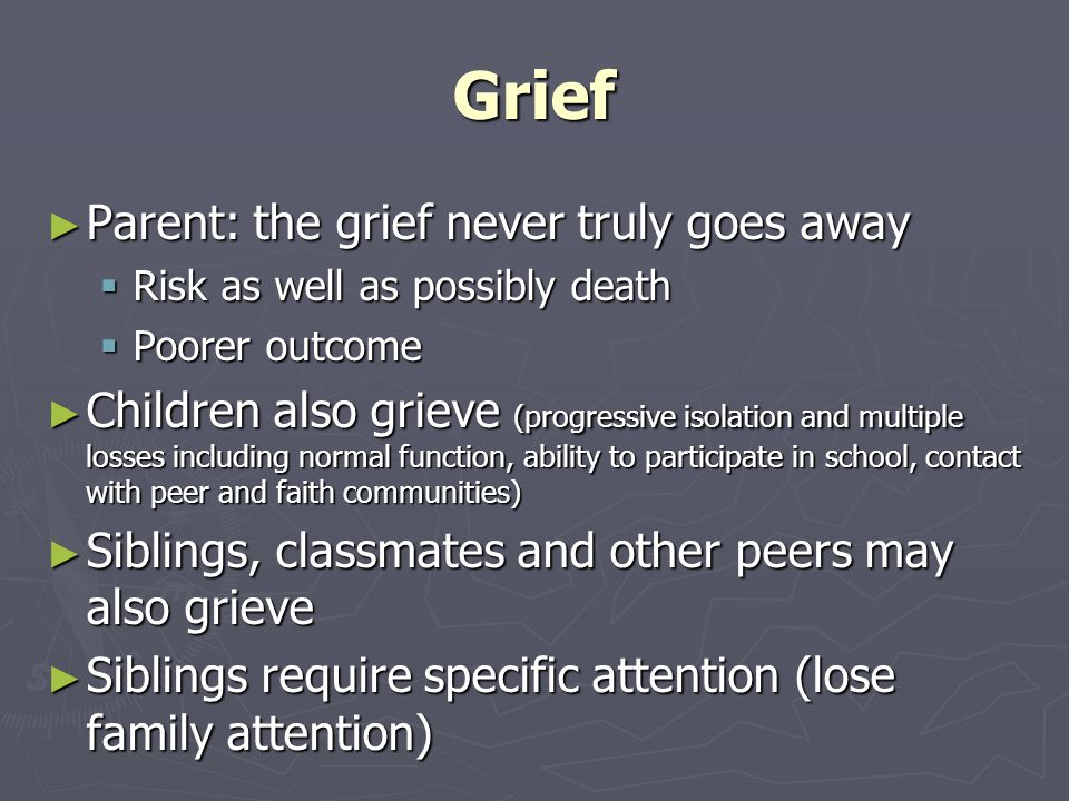 Grief ► Parent: the grief never truly goes away  Risk as well as possibly death  Poorer outcome ► Children also grieve (progressive isolation and multiple losses including normal function, ability to participate in school, contact with peer and faith communities) ► Siblings, classmates and other peers may also grieve ► Siblings require specific attention (lose family attention)