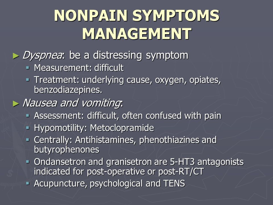 NONPAIN SYMPTOMS MANAGEMENT ► Dyspnea: be a distressing symptom  Measurement: difficult  Treatment: underlying cause, oxygen, opiates, benzodiazepines.