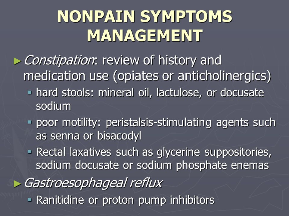 NONPAIN SYMPTOMS MANAGEMENT ► Constipation: review of history and medication use (opiates or anticholinergics)  hard stools: mineral oil, lactulose, or docusate sodium  poor motility: peristalsis-stimulating agents such as senna or bisacodyl  Rectal laxatives such as glycerine suppositories, sodium docusate or sodium phosphate enemas ► Gastroesophageal reflux  Ranitidine or proton pump inhibitors