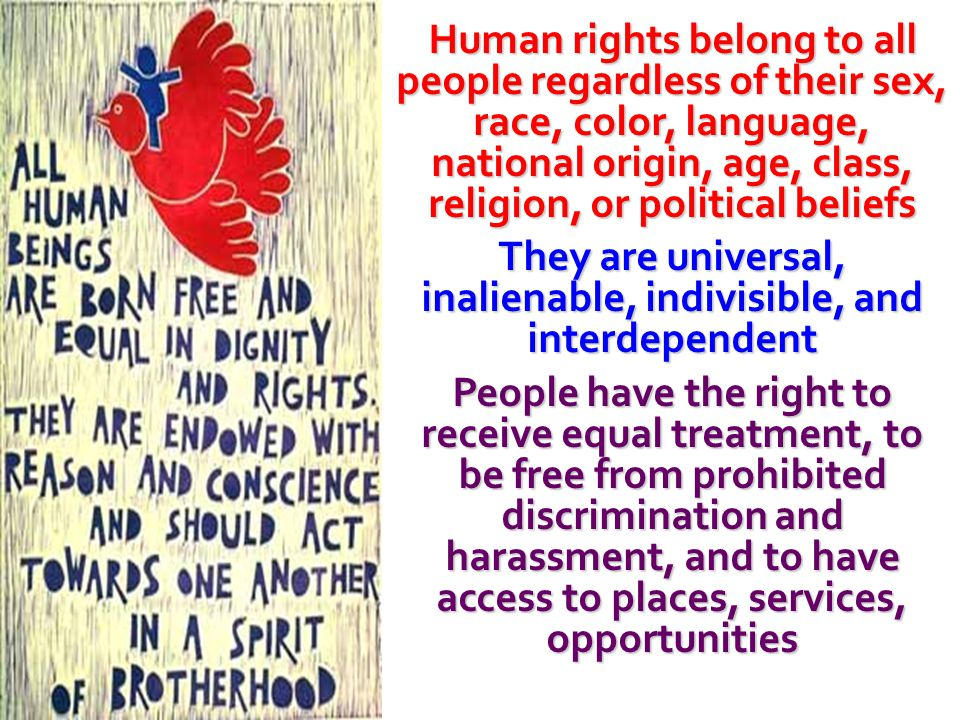 Human rights belong to all people regardless of their sex, race, color, language, national origin, age, class, religion, or political beliefs They are universal, inalienable, indivisible, and interdependent People have the right to receive equal treatment, to be free from prohibited discrimination and harassment, and to have access to places, services, opportunities