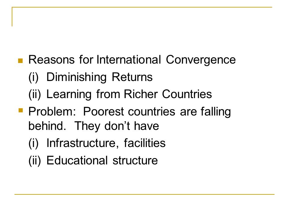 Reasons for International Convergence (i)Diminishing Returns (ii)Learning from Richer Countries  Problem: Poorest countries are falling behind. They