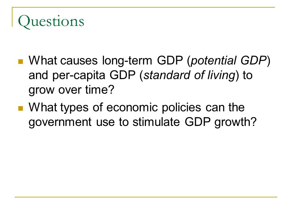 Questions What causes long-term GDP (potential GDP) and per-capita GDP (standard of living) to grow over time? What types of economic policies can the