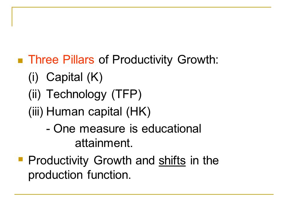 Three Pillars of Productivity Growth: (i)Capital (K) (ii)Technology (TFP) (iii)Human capital (HK) - One measure is educational attainment.  Productiv