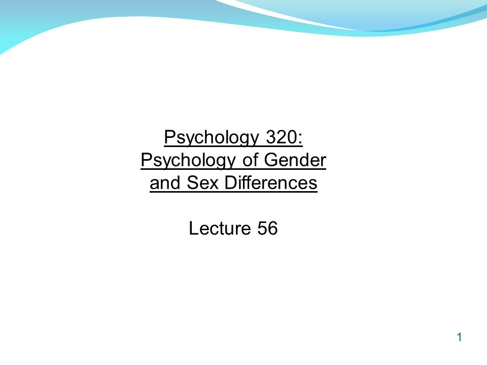 1 Psychology 320: Psychology of Gender and Sex Differences Lecture 56