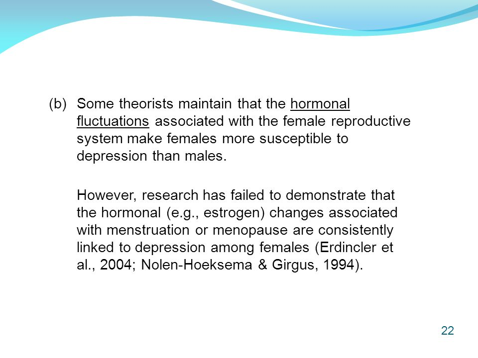 22 (b) Some theorists maintain that the hormonal fluctuations associated with the female reproductive system make females more susceptible to depressi