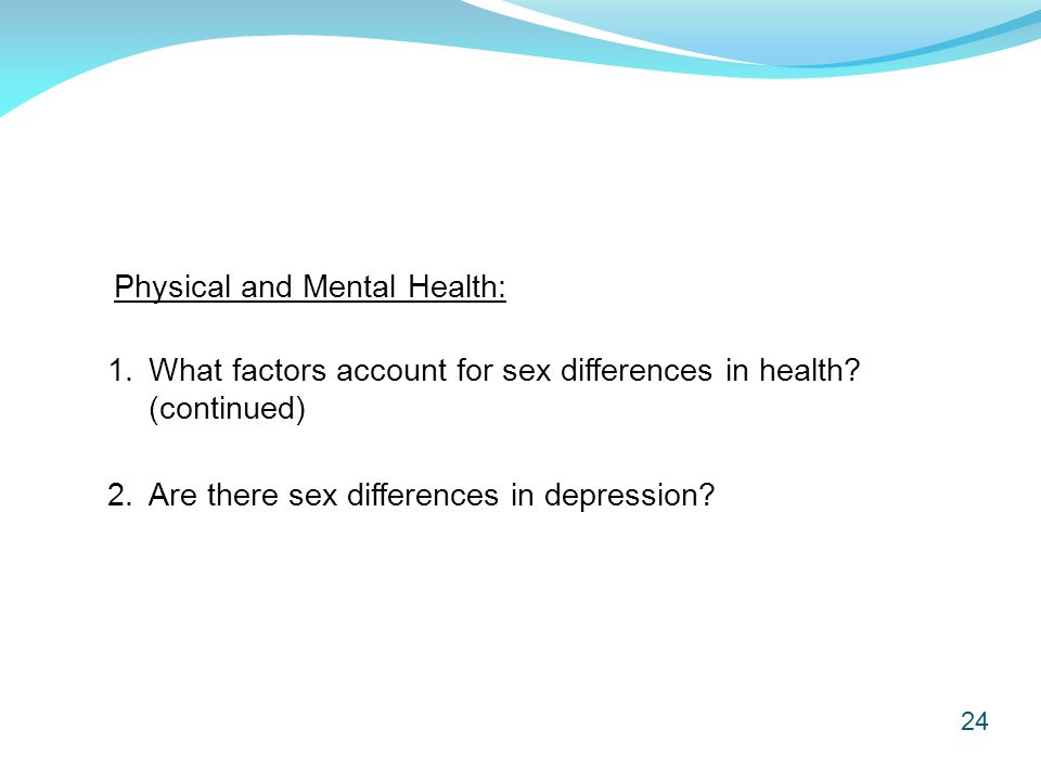 24 Physical and Mental Health: 2. Are there sex differences in depression? 1. What factors account for sex differences in health? (continued)