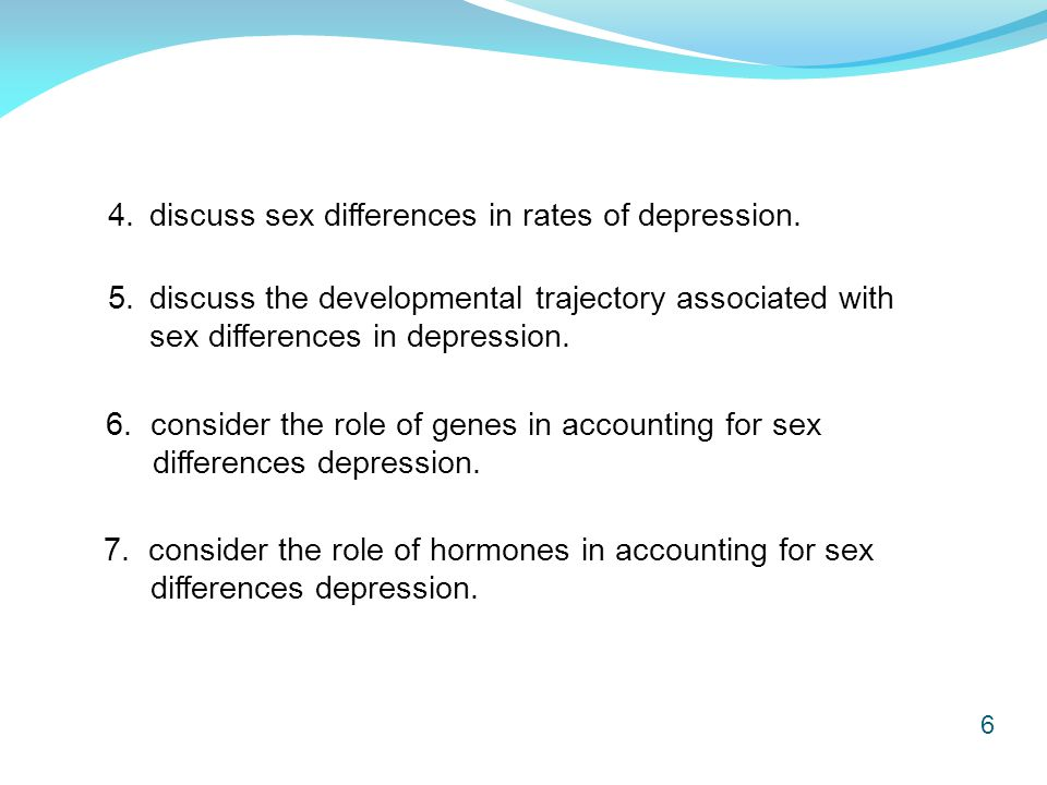 6 4. discuss sex differences in rates of depression. 6. consider the role of genes in accounting for sex differences depression. 7. consider the role