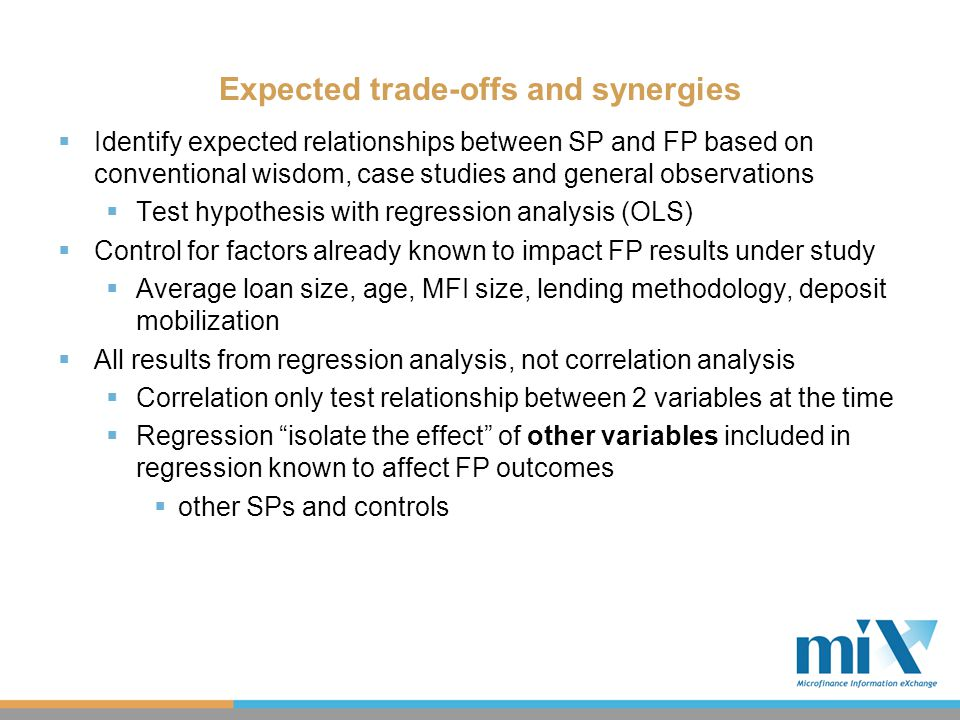 Results: Efficiency – Cost per Borrower % of GNIPC  Client targeting at different levels of poverty yields different cost per borrower % of GNIPC  Results highlight the trade-offs of reaching very poor or poor clients  Reaching poorer clients adds to an MFI's costs, irrespective of loan sizes or methodologies employed  Staff incentives increase the average cost of servicing one individual borrower  MFIs may recoup these costs with gains in productivity  Higher drop out rates increase the cost per borrower  Difference of 20 percentage points in drop out rates  Difference of 2% of GNIPC (Bolivia~= $34, India~=$20)