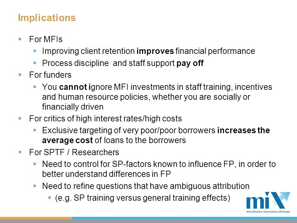 Productivity - Borrowers per Staff  MFIs with training on social performance exhibit higher staff productivity  Training on one topic, like social performance, likely indicates broader staff training, and the results may reflect this fact  Staff appraisals also correlate to higher productivity, while specific social performance incentives do not  Same caveat as with training applies  MFIs with more HR policies showed greater work productivity, with an additional 6-7 borrowers for each policy  Higher drop out rates are associated with lower productivity  Difference of 20 pp.