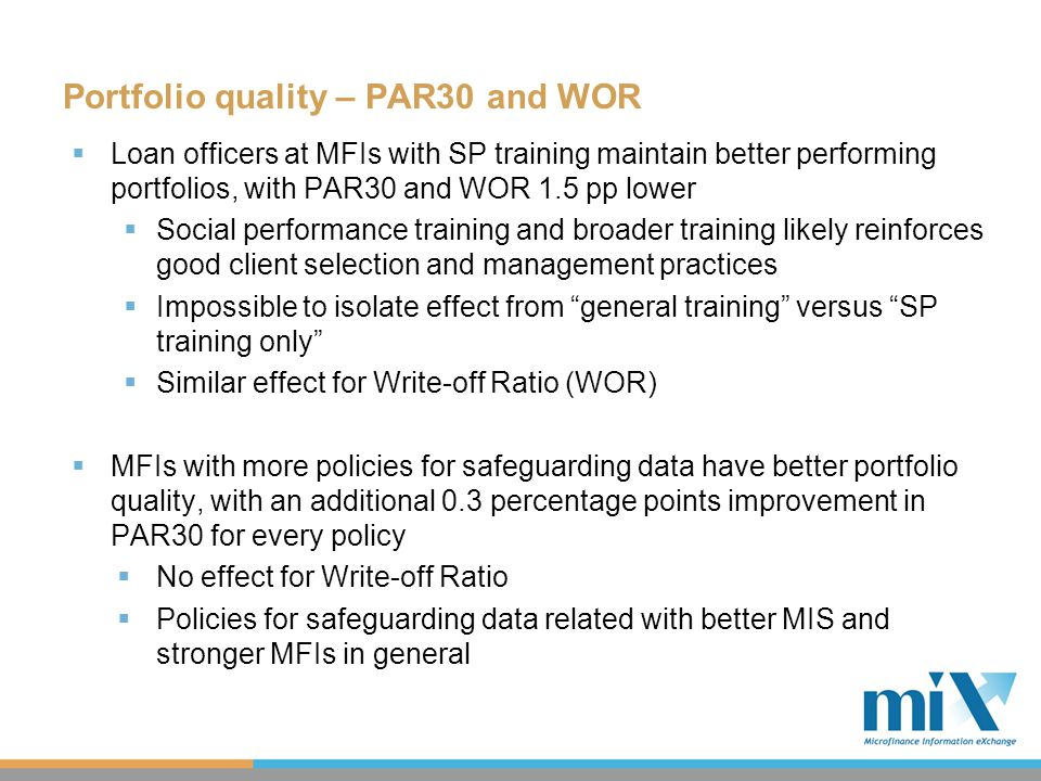 Portfolio quality – PAR30 and WOR  Loan officers at MFIs with SP training maintain better performing portfolios, with PAR30 and WOR 1.5 pp lower  Social performance training and broader training likely reinforces good client selection and management practices  Impossible to isolate effect from general training versus SP training only  Similar effect for Write-off Ratio (WOR)  MFIs with more policies for safeguarding data have better portfolio quality, with an additional 0.3 percentage points improvement in PAR30 for every policy  No effect for Write-off Ratio  Policies for safeguarding data related with better MIS and stronger MFIs in general