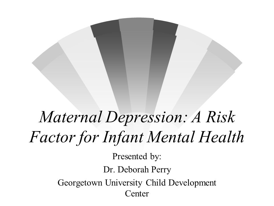 Maternal Depression: A Risk Factor for Infant Mental Health Presented by: Dr. Deborah Perry Georgetown University Child Development Center