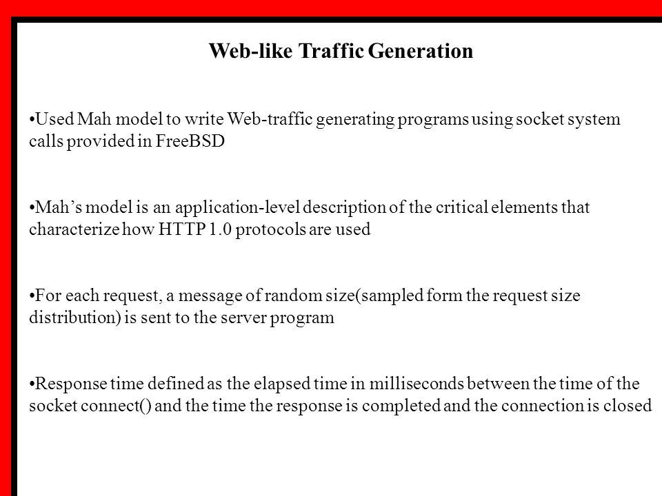 Web-like Traffic Generation Used Mah model to write Web-traffic generating programs using socket system calls provided in FreeBSD Mah's model is an application-level description of the critical elements that characterize how HTTP 1.0 protocols are used For each request, a message of random size(sampled form the request size distribution) is sent to the server program Response time defined as the elapsed time in milliseconds between the time of the socket connect() and the time the response is completed and the connection is closed