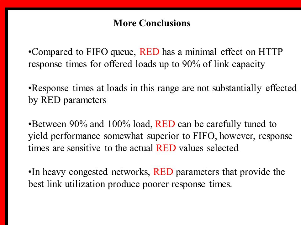 More Conclusions Compared to FIFO queue, RED has a minimal effect on HTTP response times for offered loads up to 90% of link capacity Response times at loads in this range are not substantially effected by RED parameters Between 90% and 100% load, RED can be carefully tuned to yield performance somewhat superior to FIFO, however, response times are sensitive to the actual RED values selected In heavy congested networks, RED parameters that provide the best link utilization produce poorer response times.